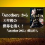 """<span class=""""title"""">【感想】『Another 2001』/綾辻行人:『Another』から3年後の世界を描く!</span>"""